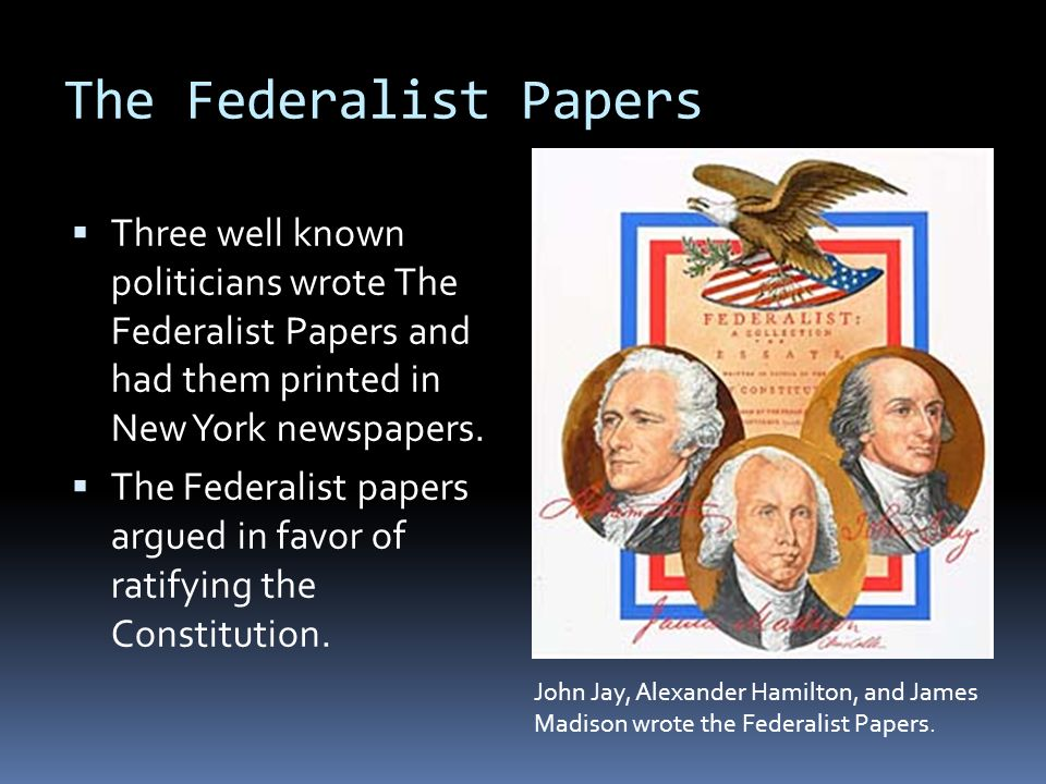 The Federalist Papers Three well known politicians wrote The Federalist Papers and had them printed in New York newspapers.
