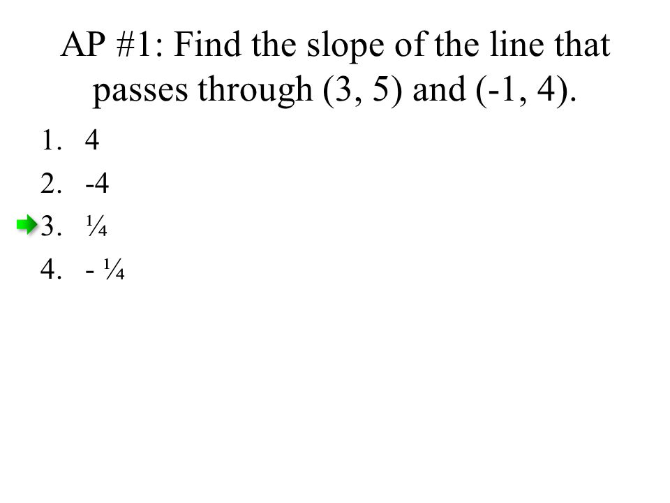 AP #1: Find the slope of the line that passes through (3, 5) and (-1, 4).