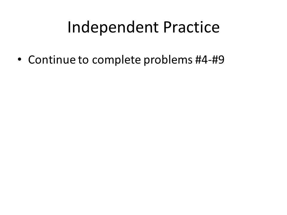Independent Practice Continue to complete problems #4-#9
