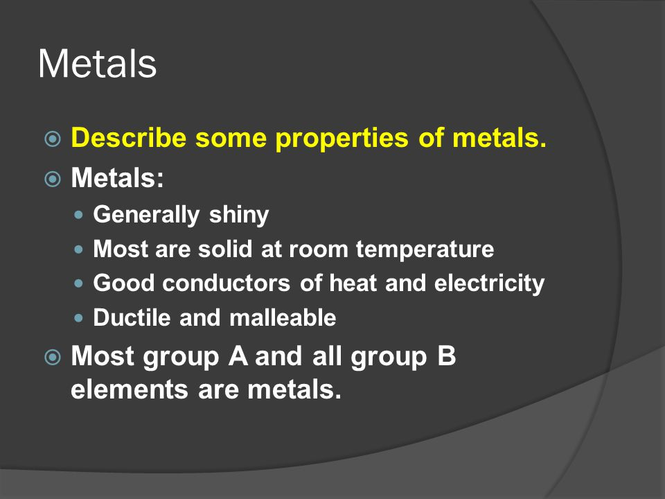 Metals Describe some properties of metals. Metals: