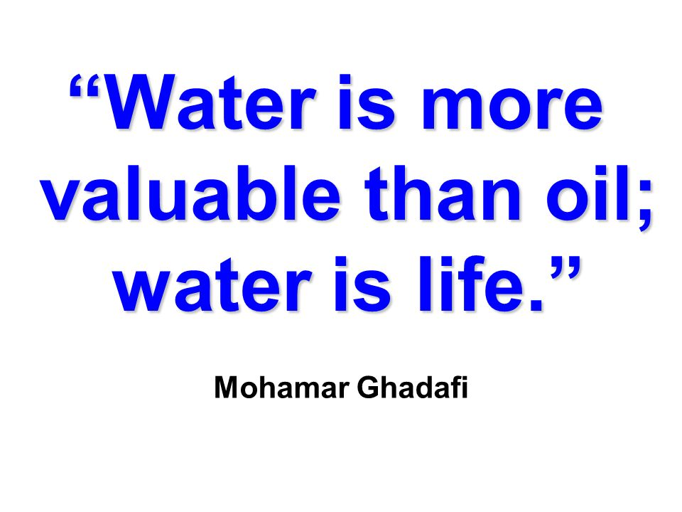 Water is more valuable than oil; water is life.