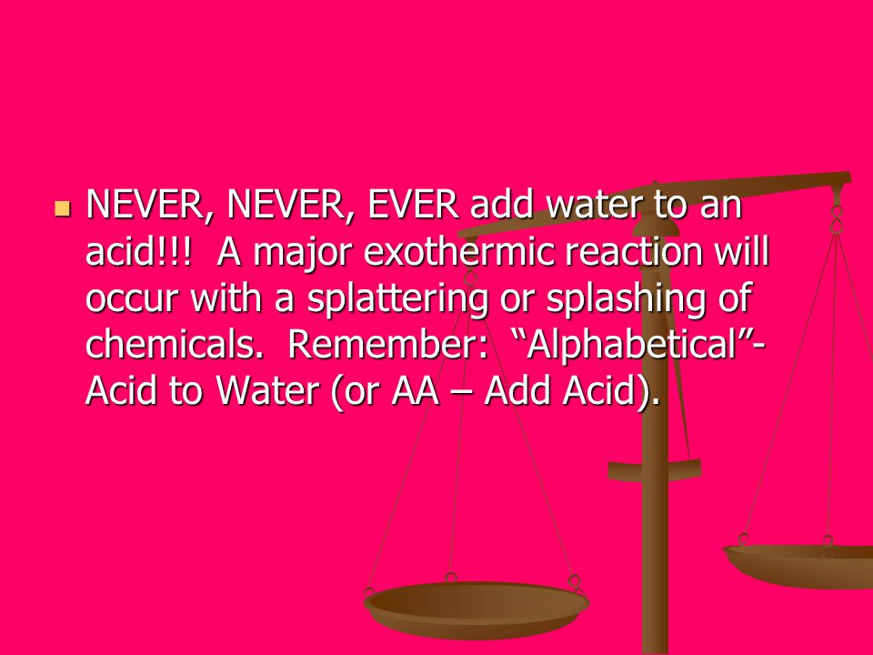 NEVER, NEVER, EVER add water to an acid