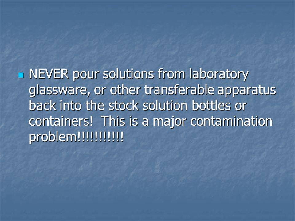 NEVER pour solutions from laboratory glassware, or other transferable apparatus back into the stock solution bottles or containers.