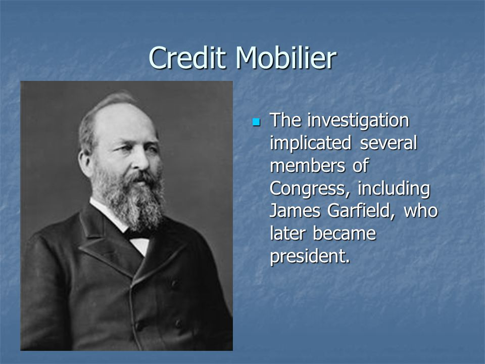 Credit Mobilier The investigation implicated several members of Congress, including James Garfield, who later became president.