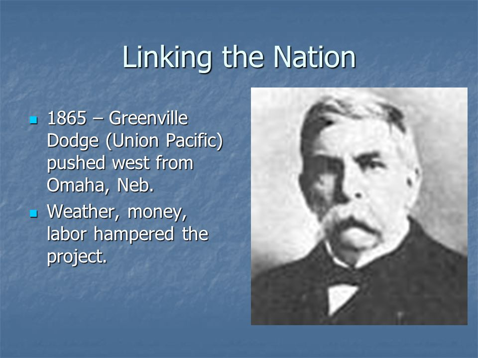 Linking the Nation 1865 – Greenville Dodge (Union Pacific) pushed west from Omaha, Neb.