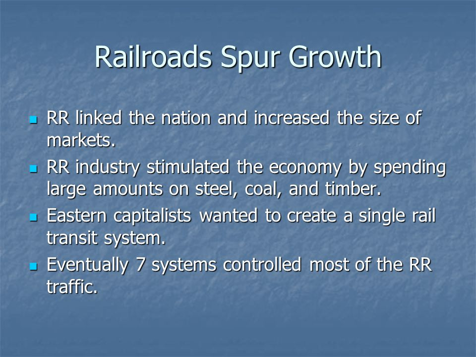Railroads Spur Growth RR linked the nation and increased the size of markets.
