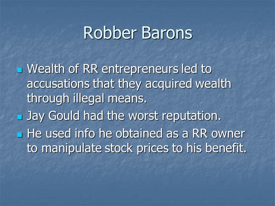 Robber Barons Wealth of RR entrepreneurs led to accusations that they acquired wealth through illegal means.