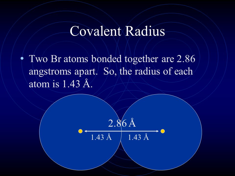 Covalent Radius Two Br atoms bonded together are 2.86 angstroms apart. So, the radius of each atom is 1.43 Å.