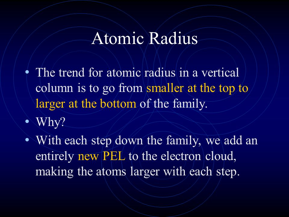Atomic Radius The trend for atomic radius in a vertical column is to go from smaller at the top to larger at the bottom of the family.