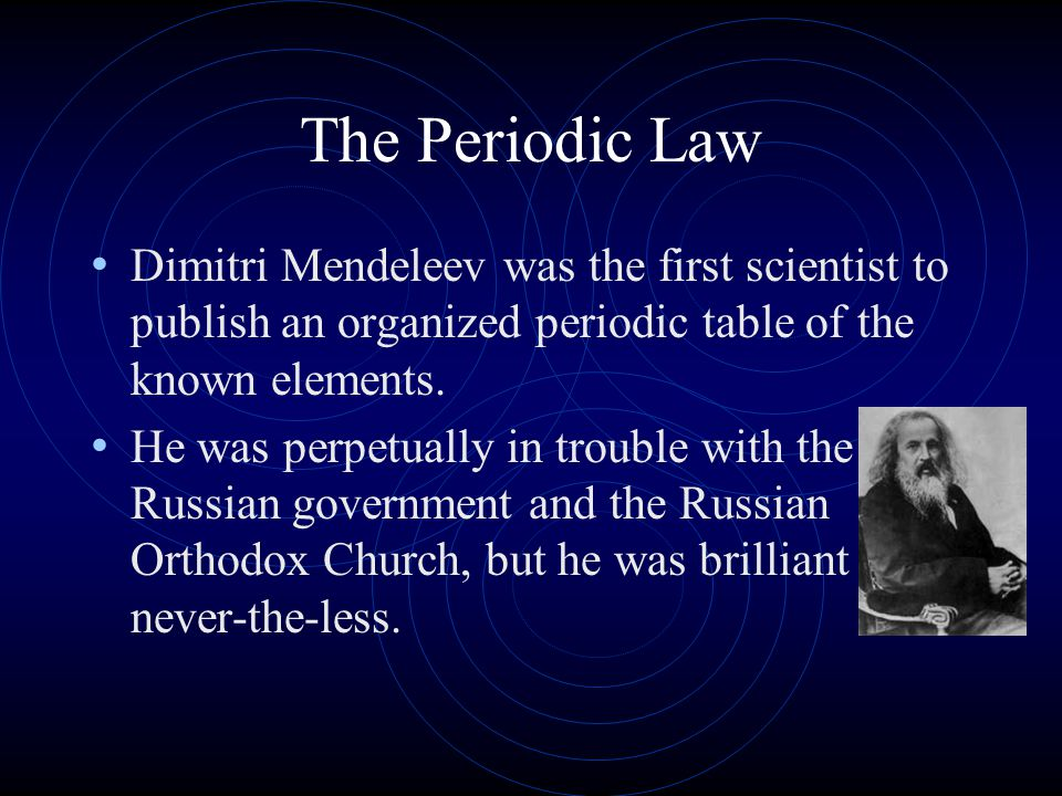 The Periodic Law Dimitri Mendeleev was the first scientist to publish an organized periodic table of the known elements.