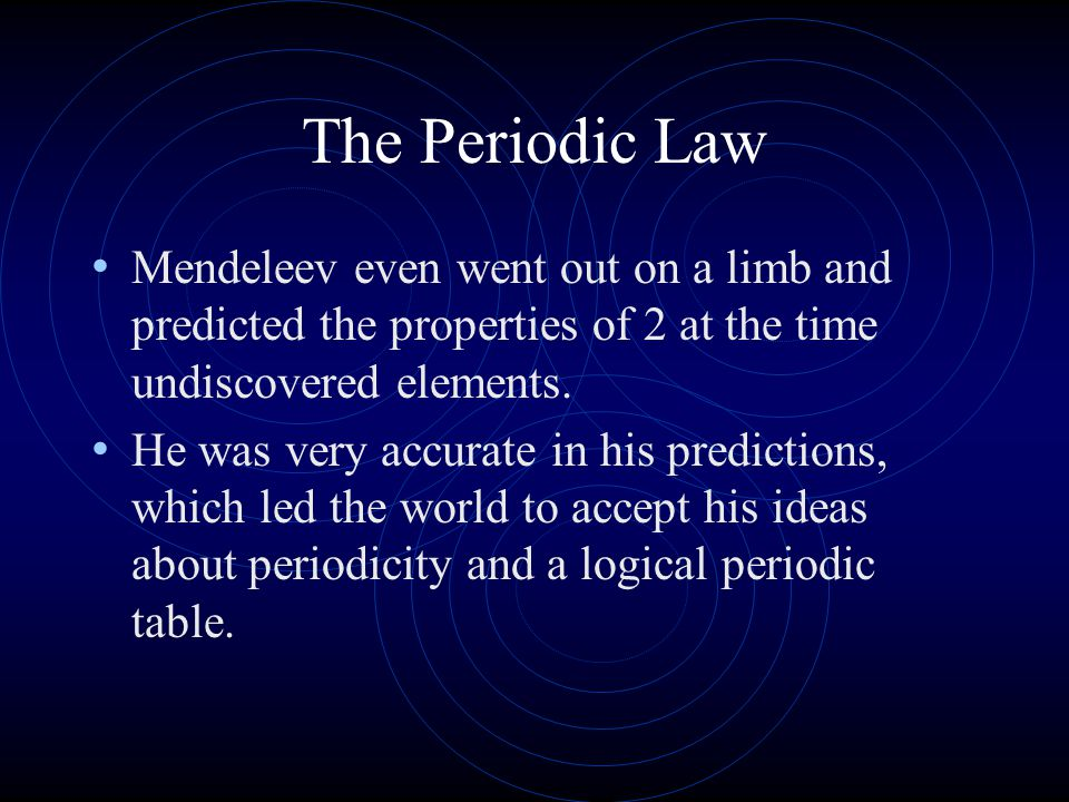 The Periodic Law Mendeleev even went out on a limb and predicted the properties of 2 at the time undiscovered elements.