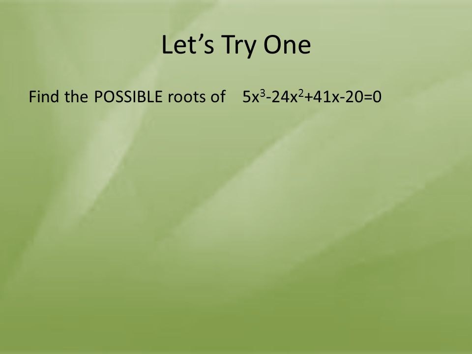 Let's Try One Find the POSSIBLE roots of 5x3-24x2+41x-20=0