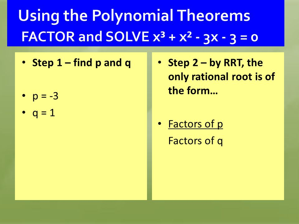 Step 1 – find p and q p = -3. q = 1. Step 2 – by RRT, the only rational root is of the form… Factors of p.