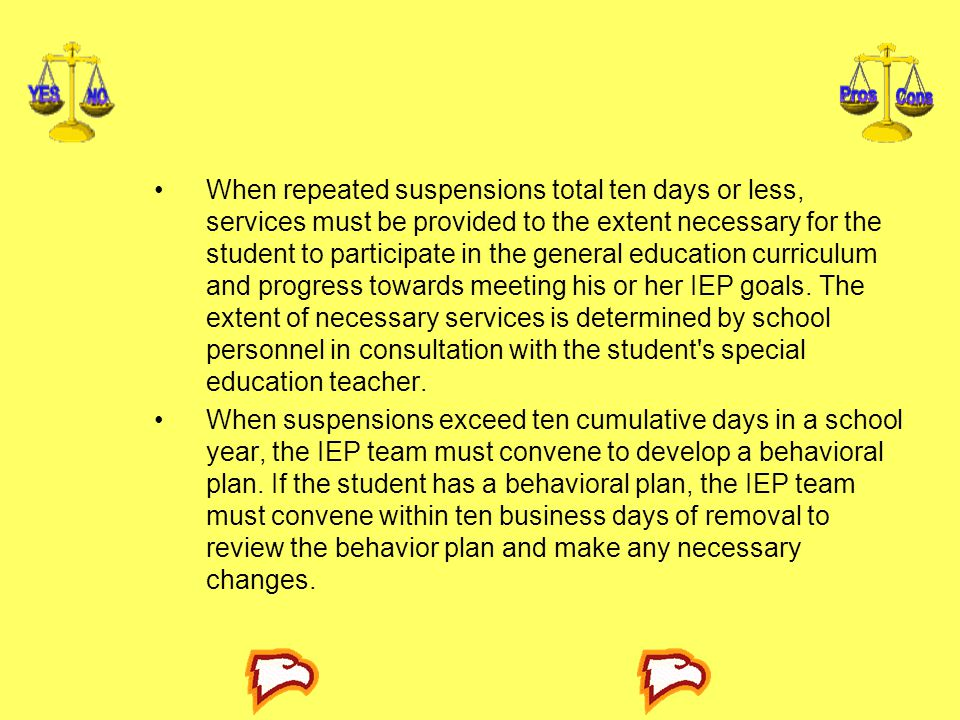 When repeated suspensions total ten days or less, services must be provided to the extent necessary for the student to participate in the general education curriculum and progress towards meeting his or her IEP goals. The extent of necessary services is determined by school personnel in consultation with the student s special education teacher.