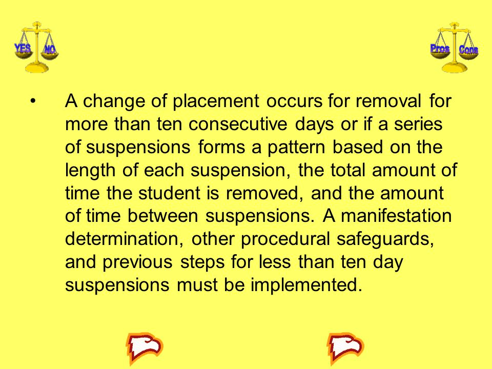 A change of placement occurs for removal for more than ten consecutive days or if a series of suspensions forms a pattern based on the length of each suspension, the total amount of time the student is removed, and the amount of time between suspensions.