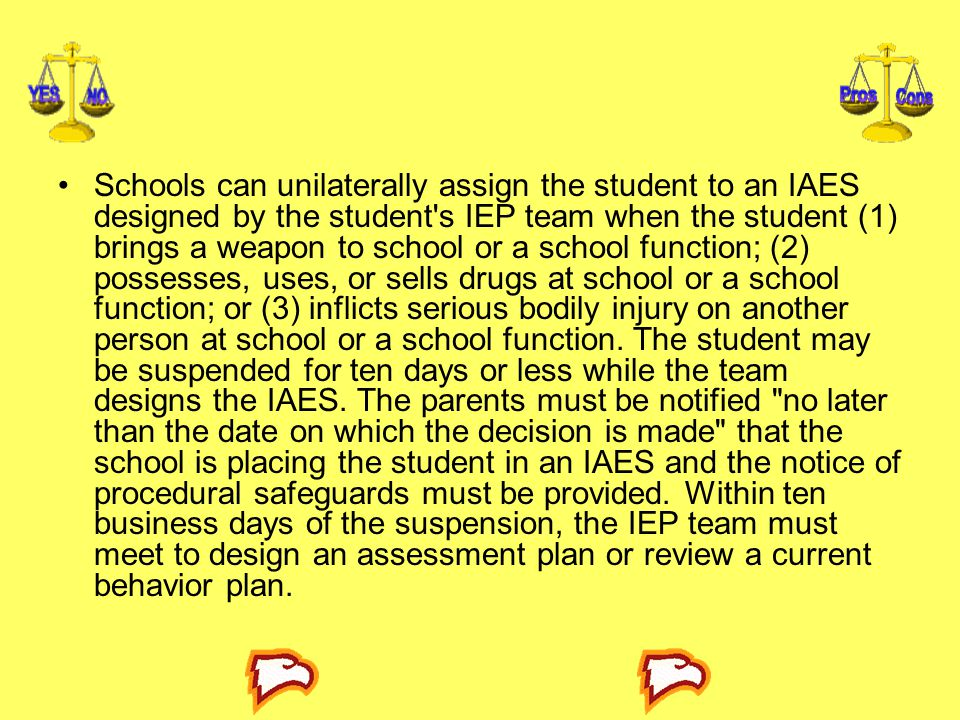 Schools can unilaterally assign the student to an IAES designed by the student s IEP team when the student (1) brings a weapon to school or a school function; (2) possesses, uses, or sells drugs at school or a school function; or (3) inflicts serious bodily injury on another person at school or a school function.