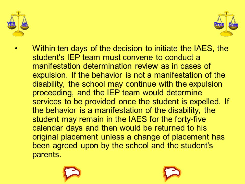 Within ten days of the decision to initiate the IAES, the student s IEP team must convene to conduct a manifestation determination review as in cases of expulsion.