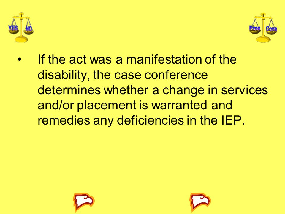 If the act was a manifestation of the disability, the case conference determines whether a change in services and/or placement is warranted and remedies any deficiencies in the IEP.