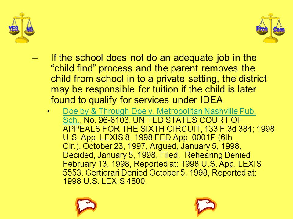 If the school does not do an adequate job in the child find process and the parent removes the child from school in to a private setting, the district may be responsible for tuition if the child is later found to qualify for services under IDEA