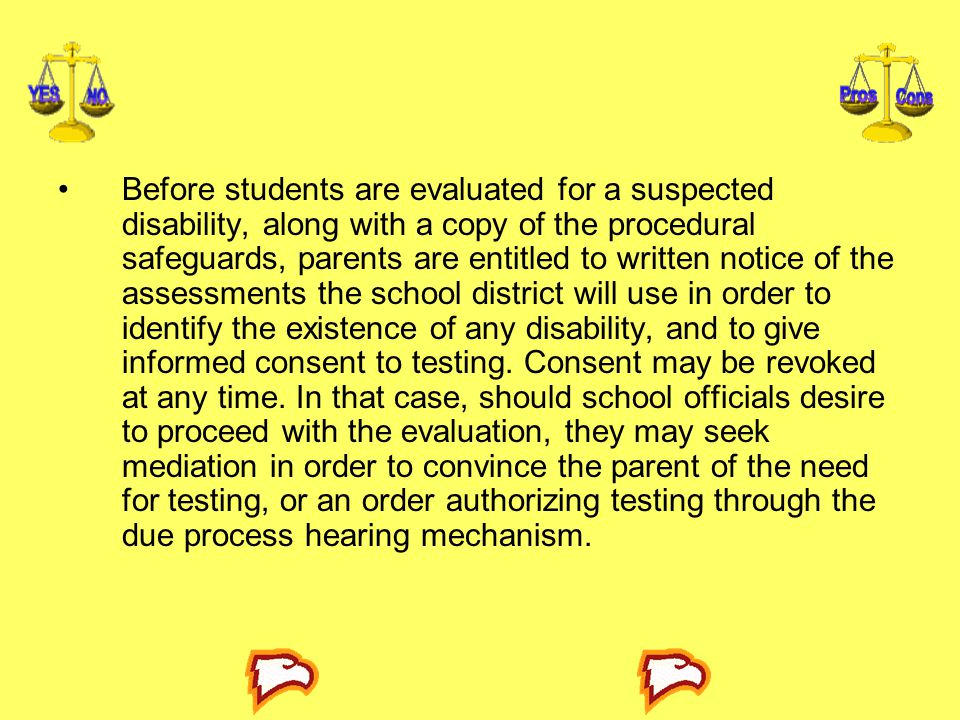 Before students are evaluated for a suspected disability, along with a copy of the procedural safeguards, parents are entitled to written notice of the assessments the school district will use in order to identify the existence of any disability, and to give informed consent to testing.