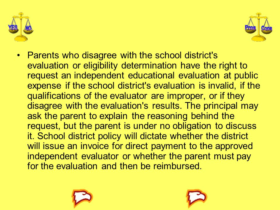 Parents who disagree with the school district s evaluation or eligibility determination have the right to request an independent educational evaluation at public expense if the school district s evaluation is invalid, if the qualifications of the evaluator are improper, or if they disagree with the evaluation s results.