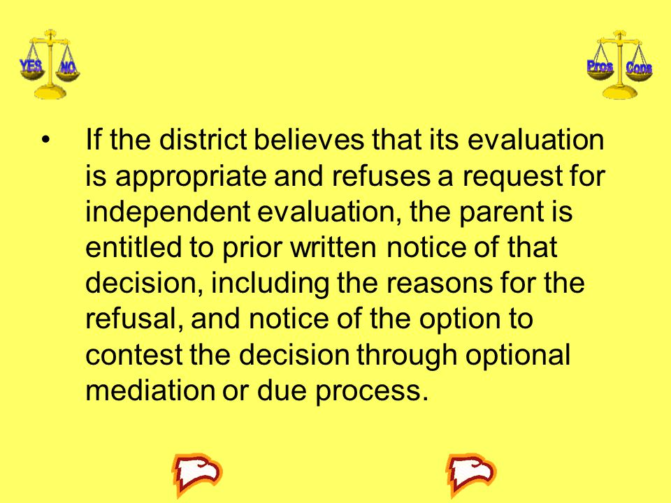 If the district believes that its evaluation is appropriate and refuses a request for independent evaluation, the parent is entitled to prior written notice of that decision, including the reasons for the refusal, and notice of the option to contest the decision through optional mediation or due process.