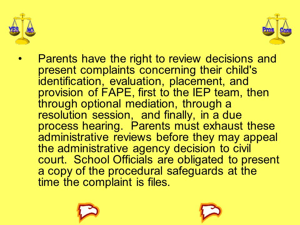 Parents have the right to review decisions and present complaints concerning their child s identification, evaluation, placement, and provision of FAPE, first to the IEP team, then through optional mediation, through a resolution session, and finally, in a due process hearing.