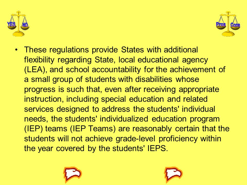 These regulations provide States with additional flexibility regarding State, local educational agency (LEA), and school accountability for the achievement of a small group of stu­dents with disabilities whose progress is such that, even after receiving appropriate instruction, including special education and related services designed to address the students individual needs, the students individualized education program (IEP) teams (IEP Teams) are reasonably certain that the students will not achieve grade-level proficiency within the year covered by the students IEPS.