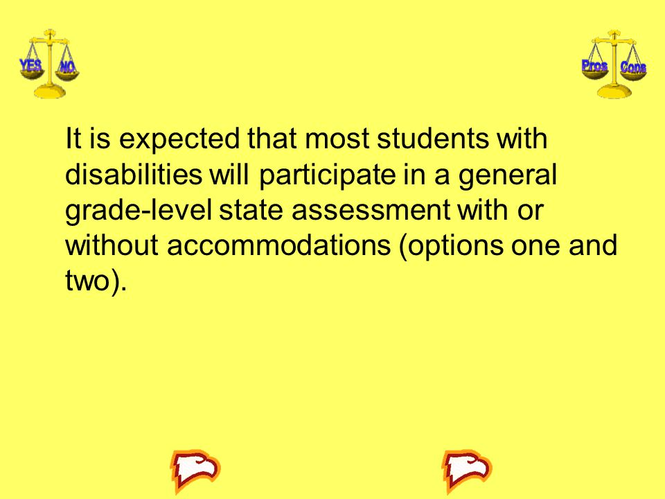 It is expected that most students with disabilities will participate in a general grade-level state assessment with or without accommodations (op­tions one and two).