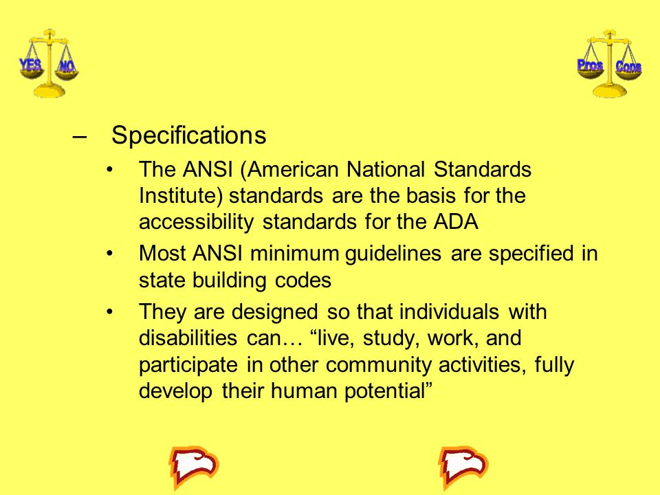 Specifications The ANSI (American National Standards Institute) standards are the basis for the accessibility standards for the ADA.