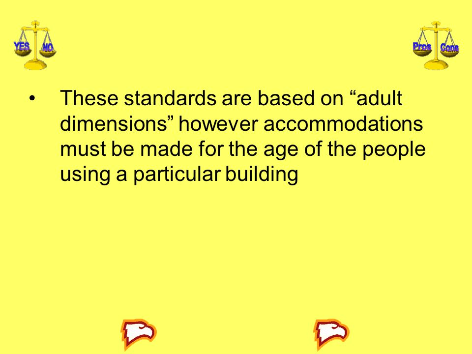 These standards are based on adult dimensions however accommodations must be made for the age of the people using a particular building