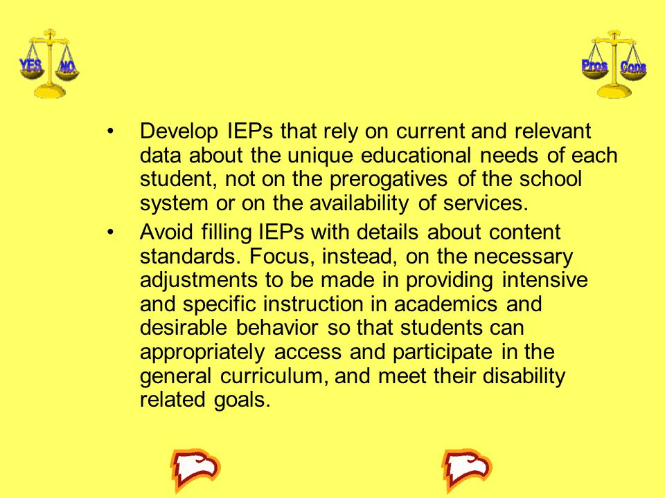 Develop IEPs that rely on current and relevant data about the unique educational needs of each student, not on the prerogatives of the school system or on the availability of services.