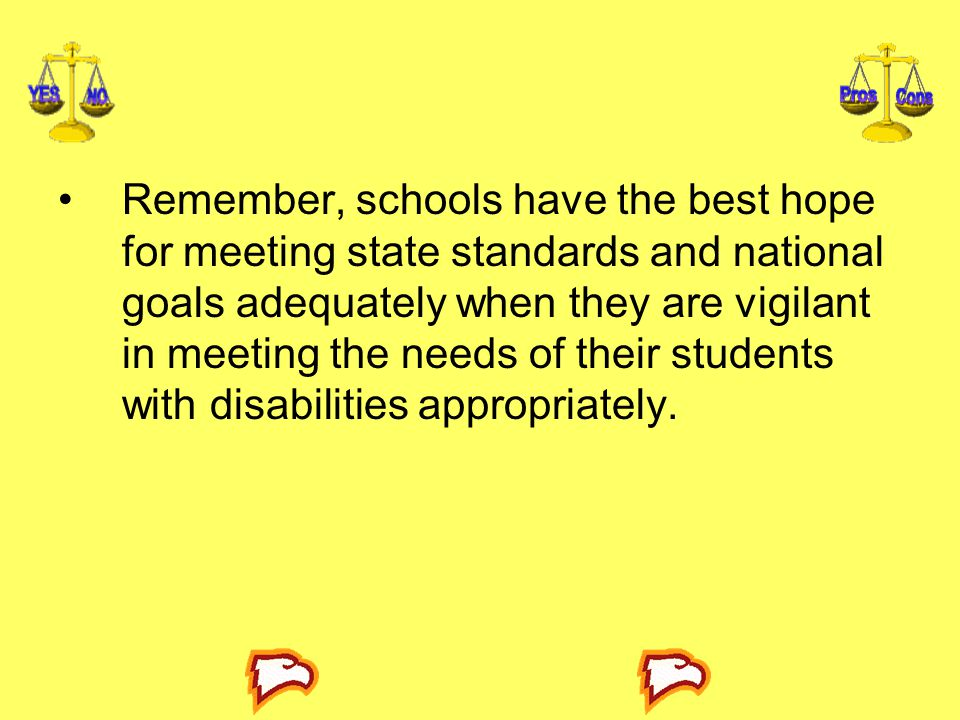 Remember, schools have the best hope for meeting state standards and national goals adequately when they are vigilant in meeting the needs of their students with disabilities appropriately.