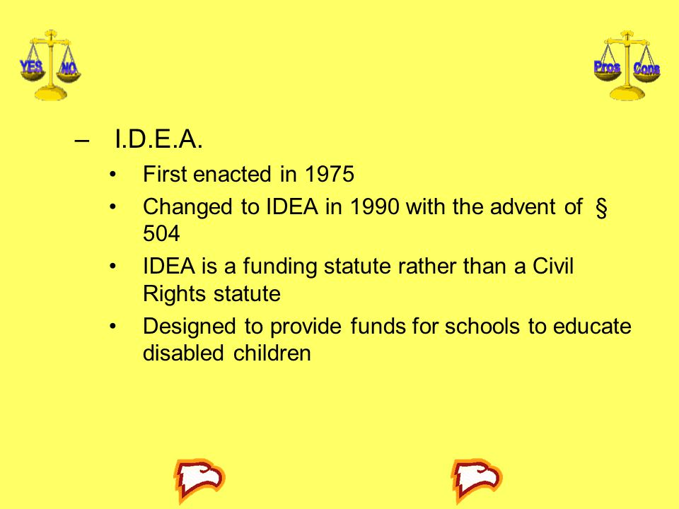 I.D.E.A. First enacted in 1975. Changed to IDEA in 1990 with the advent of § 504. IDEA is a funding statute rather than a Civil Rights statute.