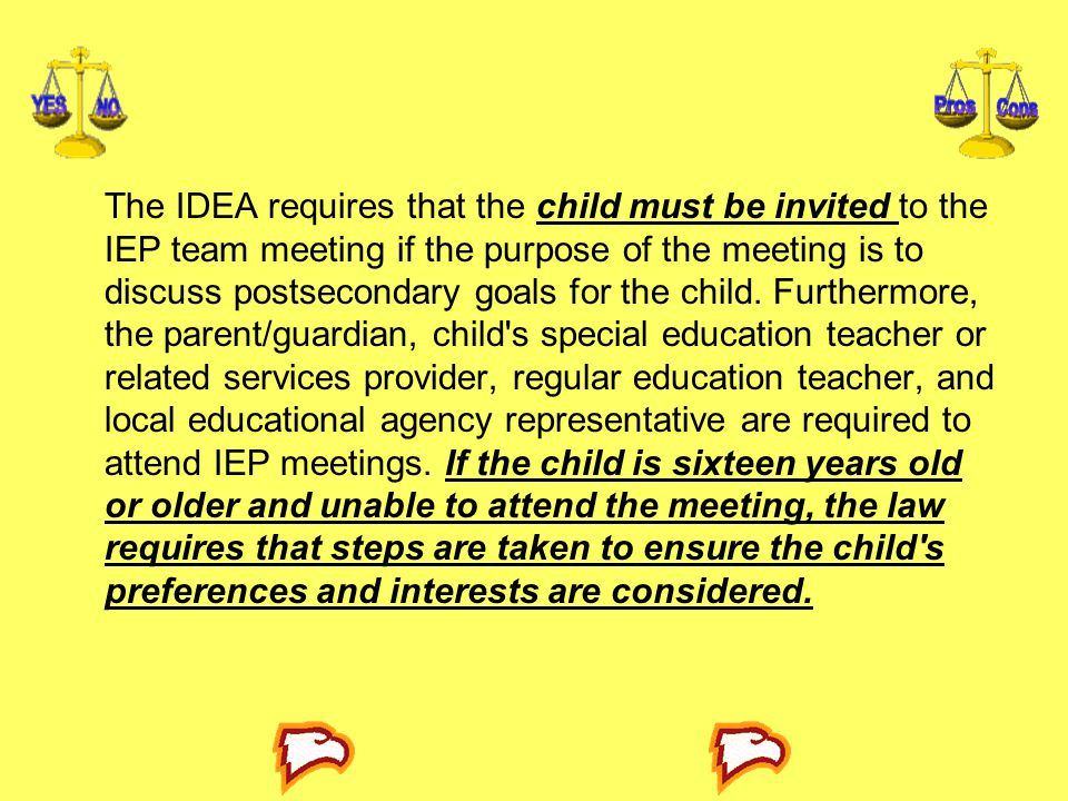The IDEA requires that the child must be invited to the IEP team meet­ing if the purpose of the meeting is to discuss postsecondary goals for the child.