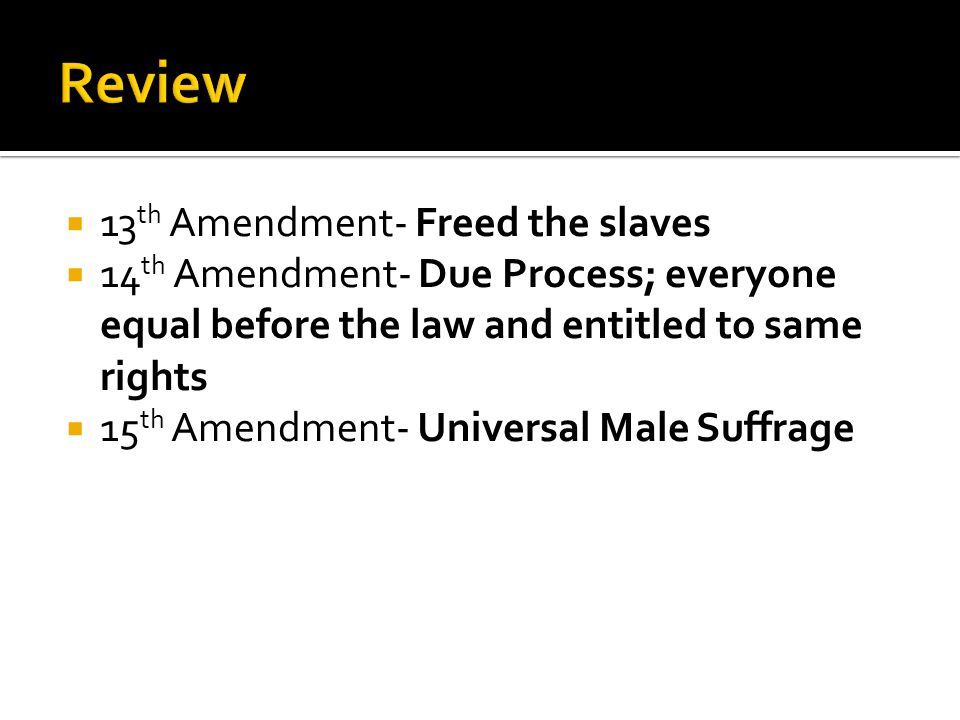 Review 13th Amendment- Freed the slaves