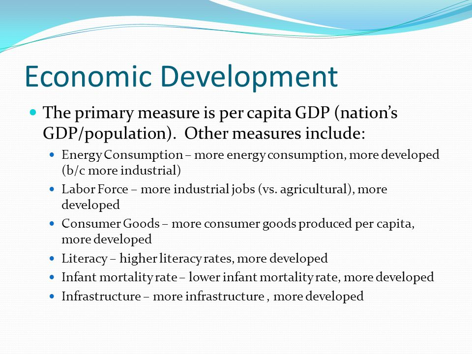 Economic Development The primary measure is per capita GDP (nation's GDP/population). Other measures include: