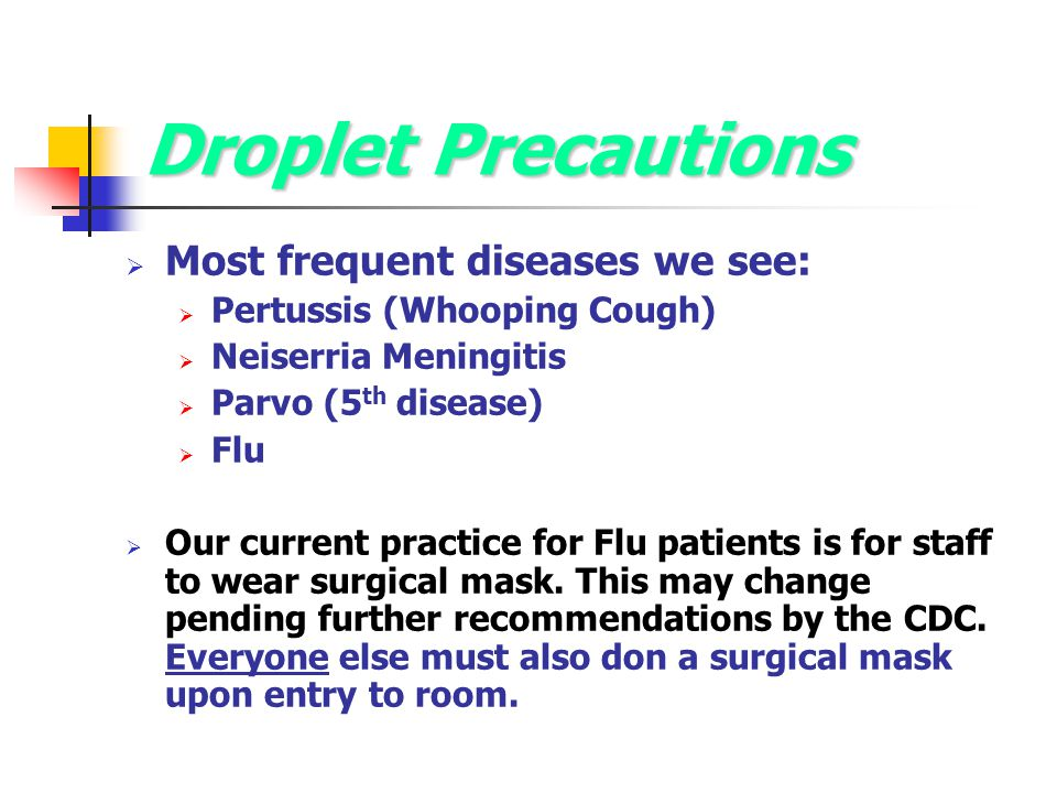 Droplet Precautions Most frequent diseases we see: