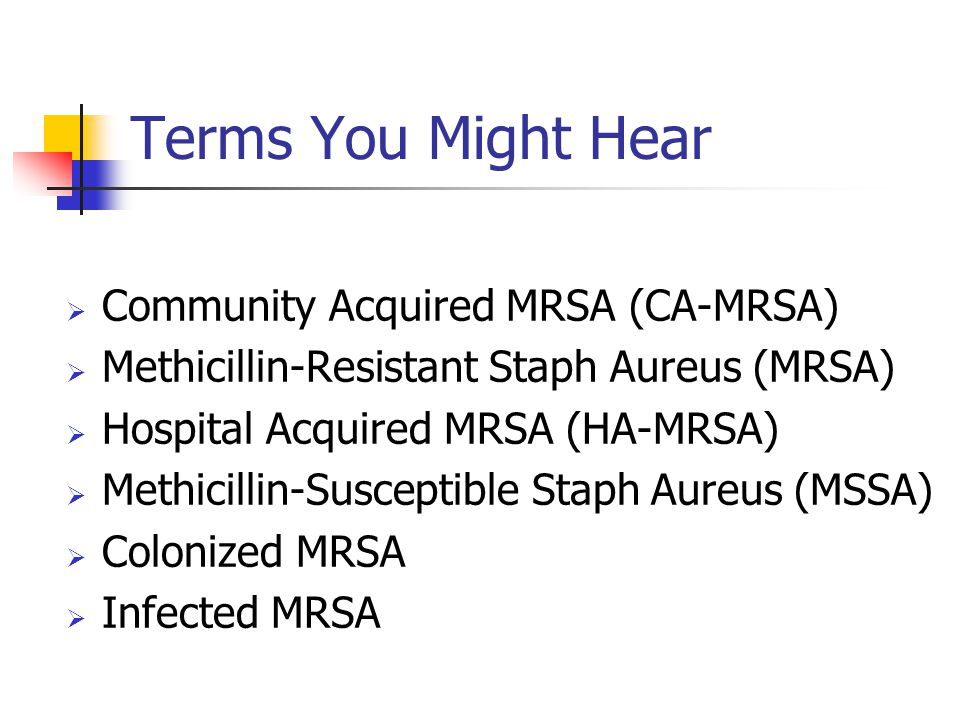 Terms You Might Hear Community Acquired MRSA (CA-MRSA)