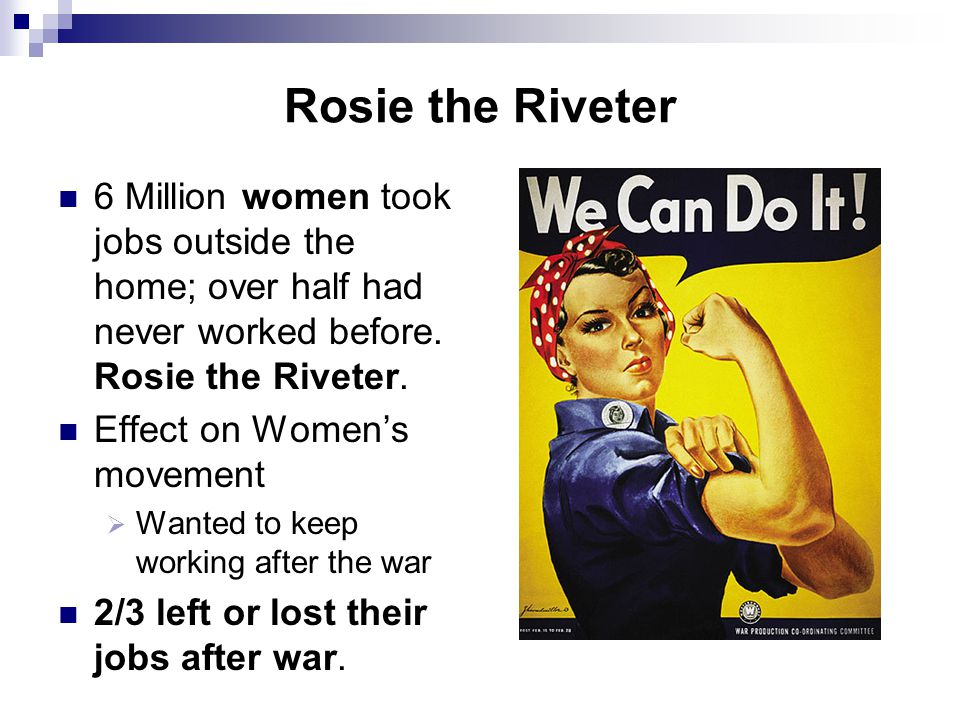 Rosie the Riveter 6 Million women took jobs outside the home; over half had never worked before. Rosie the Riveter.