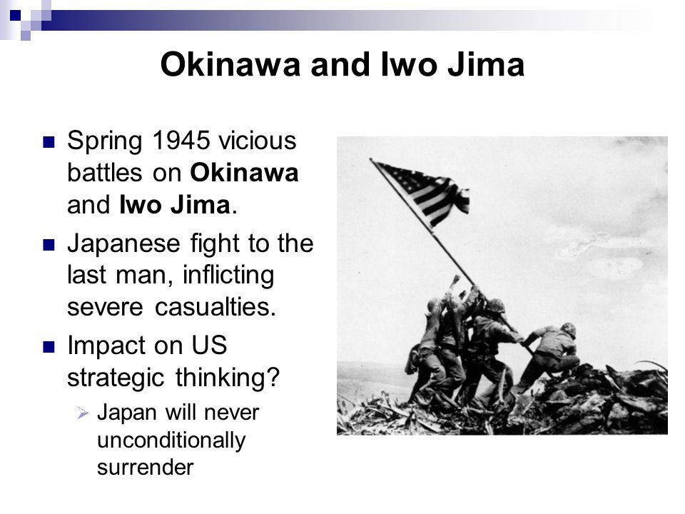 Okinawa and Iwo Jima Spring 1945 vicious battles on Okinawa and Iwo Jima. Japanese fight to the last man, inflicting severe casualties.