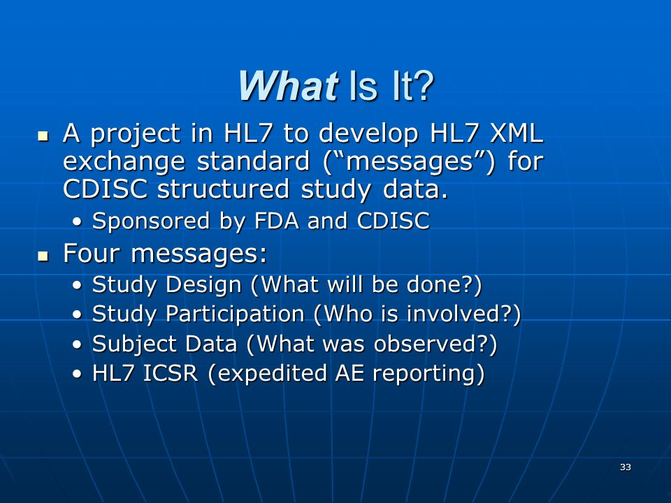 What Is It A project in HL7 to develop HL7 XML exchange standard ( messages ) for CDISC structured study data.