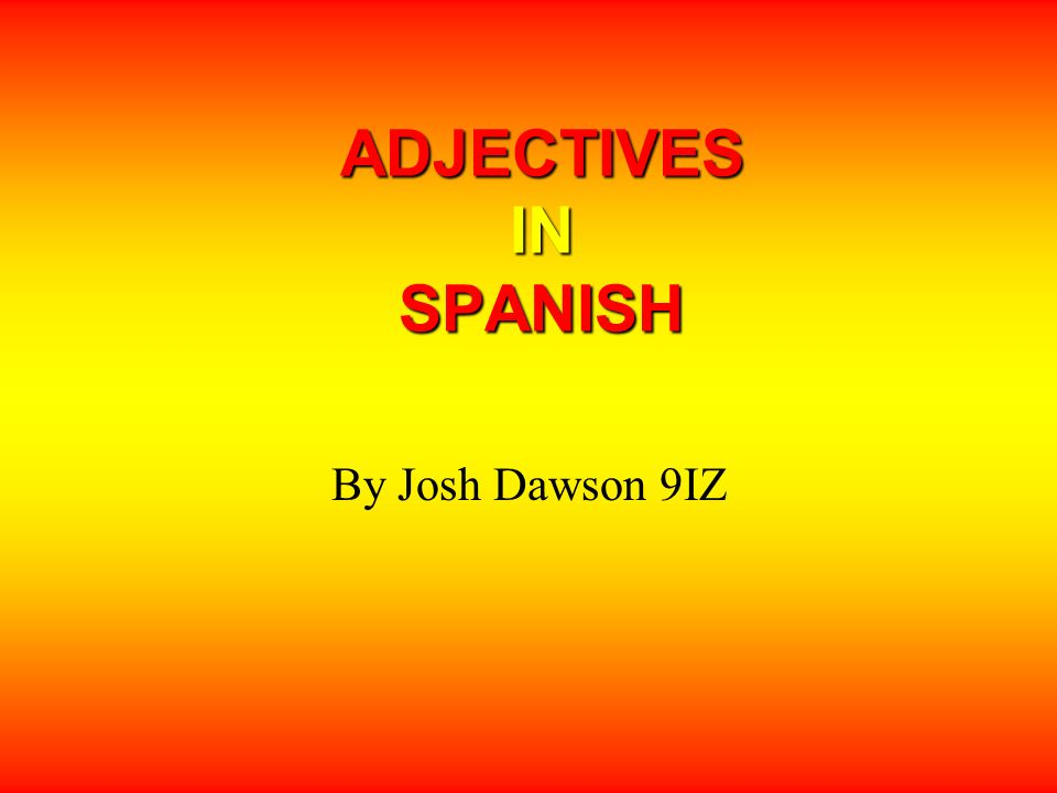 ADJECTIVES IN SPANISH By Josh Dawson 9IZ