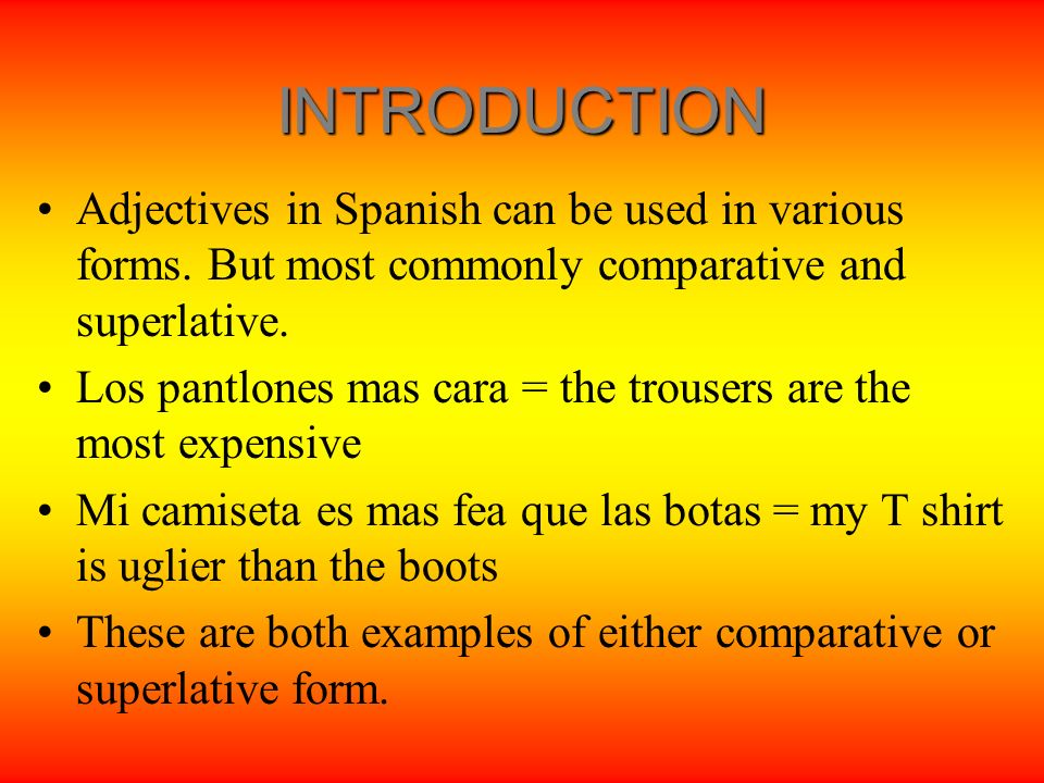 INTRODUCTION Adjectives in Spanish can be used in various forms. But most commonly comparative and superlative.
