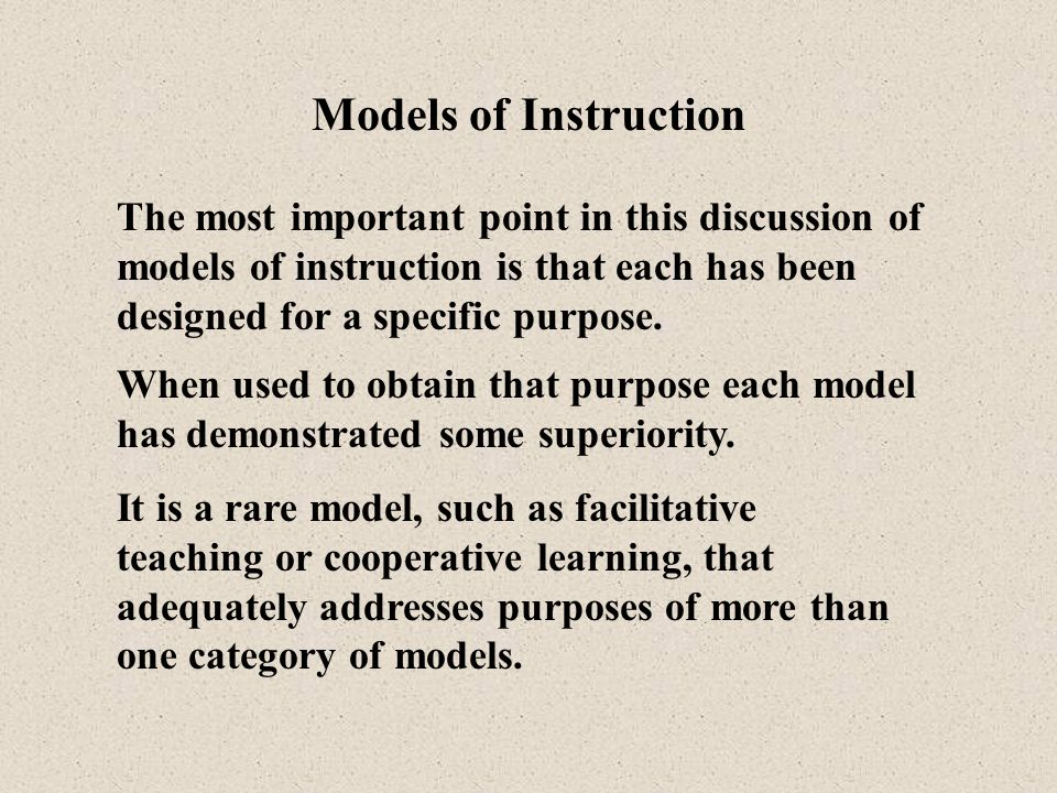 Models of Instruction The most important point in this discussion of models of instruction is that each has been designed for a specific purpose.