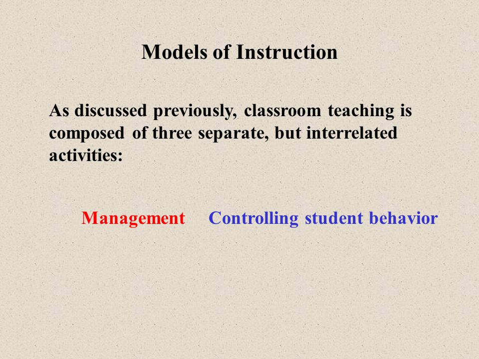 Models of Instruction As discussed previously, classroom teaching is composed of three separate, but interrelated activities: