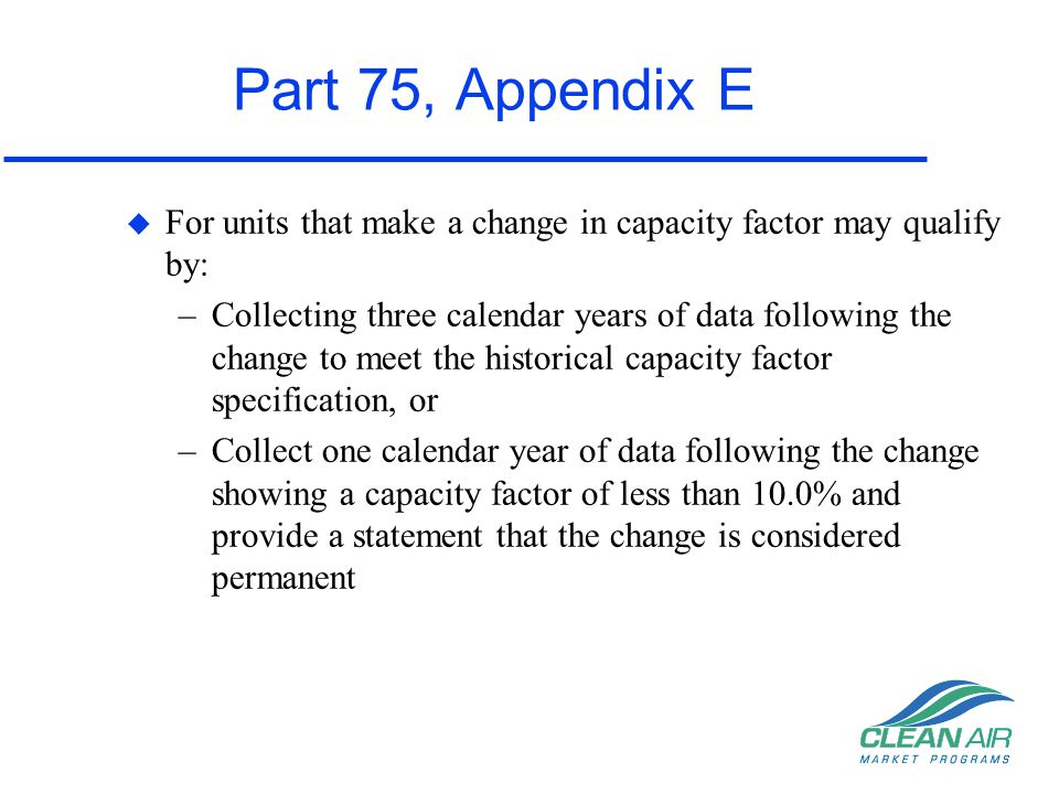 Part 75, Appendix E For units that make a change in capacity factor may qualify by: