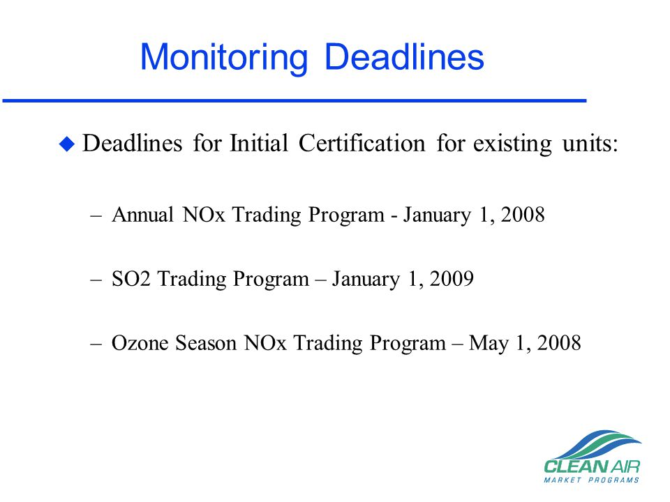 Monitoring Deadlines Deadlines for Initial Certification for existing units: Annual NOx Trading Program - January 1, 2008.