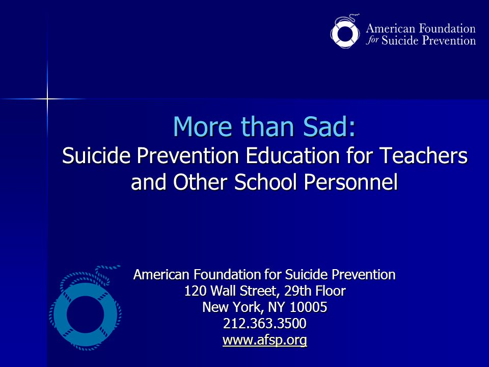 More than Sad: Suicide Prevention Education for Teachers and Other School Personnel American Foundation for Suicide Prevention 120 Wall Street, 29th Floor New York, NY 10005 212.363.3500 www.afsp.org