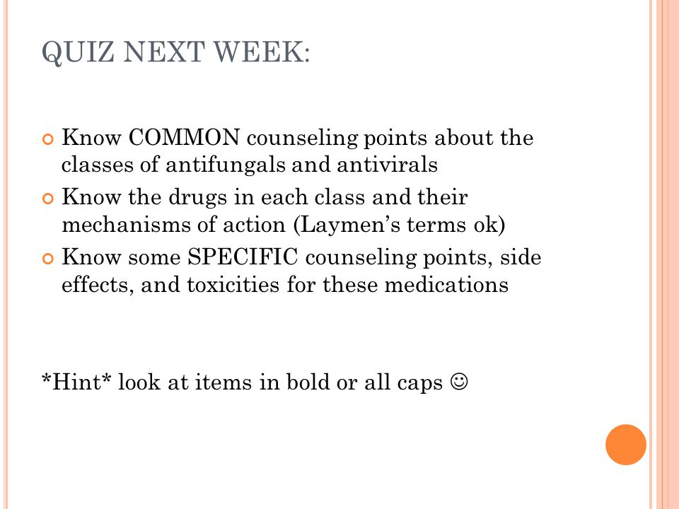 QUIZ NEXT WEEK: Know COMMON counseling points about the classes of antifungals and antivirals.